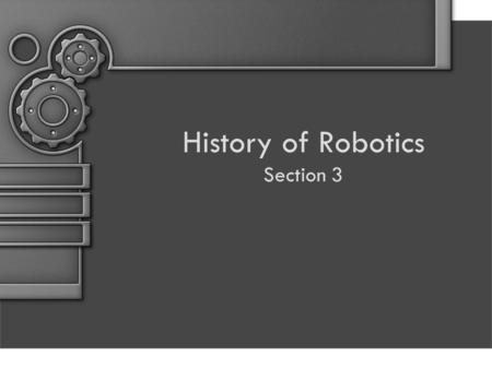 History of Robotics Section 3. Objectives By the end of this unit the students will be able to: 1.State what Robotics is 2.State why Robotics is important.