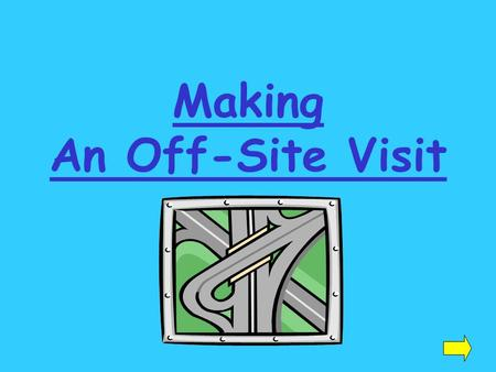 Making An Off-Site Visit. Before your visit: get the exact address and directions to your location know the name and title of the person you are visiting.