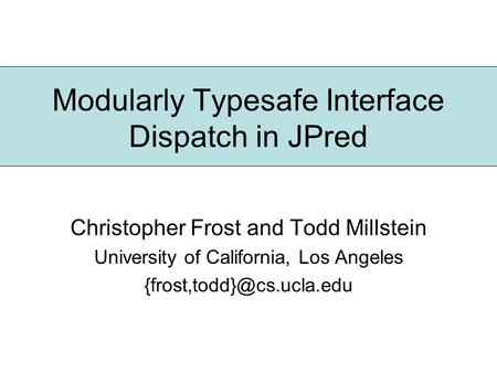 Modularly Typesafe Interface Dispatch in JPred Christopher Frost and Todd Millstein University of California, Los Angeles