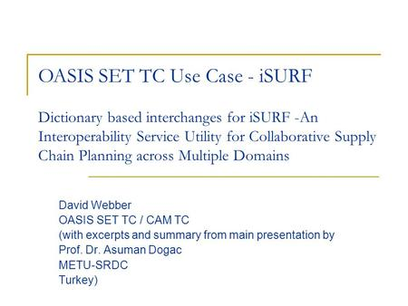 Dictionary based interchanges for iSURF -An Interoperability Service Utility for Collaborative Supply Chain Planning across Multiple Domains David Webber.