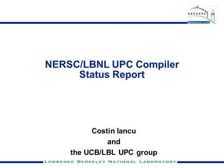 NERSC/LBNL UPC Compiler Status Report Costin Iancu and the UCB/LBL UPC group.