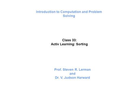 Introduction to Computation and Problem Solving Class 33: Activ Learning: Sorting Prof. Steven R. Lerman and Dr. V. Judson Harward.