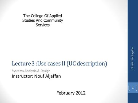 The College Of Applied Studies And Community Services Lecture 3 :Use cases II (UC description) Systems Analysis & Design Instructor: Nouf Aljaffan CT 1414.