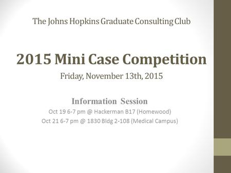 The Johns Hopkins Graduate Consulting Club 2015 Mini Case Competition Friday, November 13th, 2015 Information Session Oct 19 6-7 Hackerman B17 (Homewood)