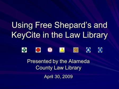 Using Free Shepard's and KeyCite in the Law Library Presented by the Alameda County Law Library April 30, 2009.