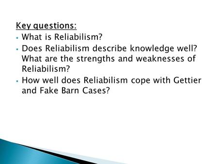 Key questions:  What is Reliabilism?  Does Reliabilism describe knowledge well? What are the strengths and weaknesses of Reliabilism?  How well does.