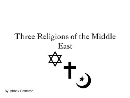 Three Religions of the Middle East By: Abbey Cameron.