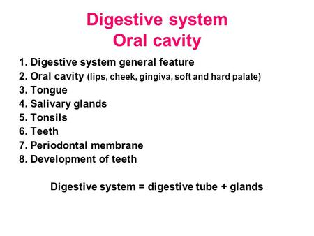 Digestive system Oral cavity 1. Digestive system general feature 2. Oral cavity (lips, cheek, gingiva, soft and hard palate) 3. Tongue 4. Salivary glands.