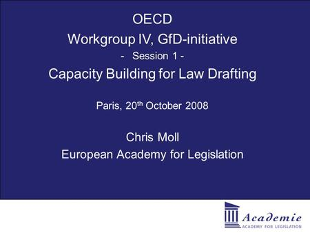 OECD Workgroup IV, GfD-initiative -Session 1 - Capacity Building for Law Drafting Paris, 20 th October 2008 Chris Moll European Academy for Legislation.