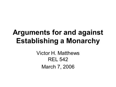 Arguments for and against Establishing a Monarchy Victor H. Matthews REL 542 March 7, 2006.