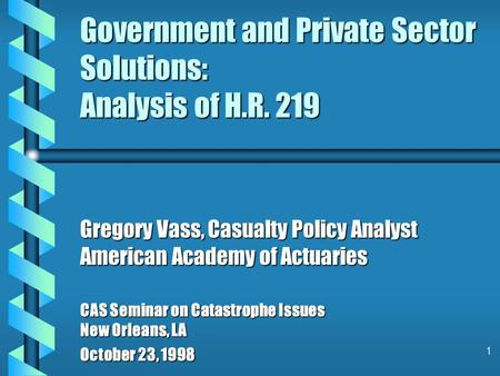 1 Government and Private Sector Solutions: Analysis of H.R. 219 Gregory Vass, Casualty Policy Analyst American Academy of Actuaries CAS Seminar on Catastrophe.