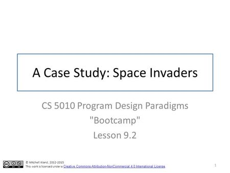 A Case Study: Space Invaders CS 5010 Program Design Paradigms Bootcamp Lesson 9.2 1 © Mitchell Wand, 2012-2015 This work is licensed under a Creative.