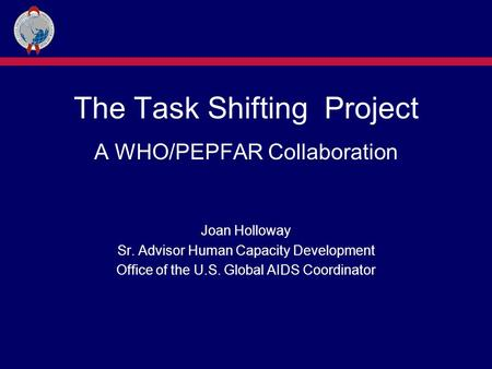 The Task Shifting Project A WHO/PEPFAR Collaboration Joan Holloway Sr. Advisor Human Capacity Development Office of the U.S. Global AIDS Coordinator.