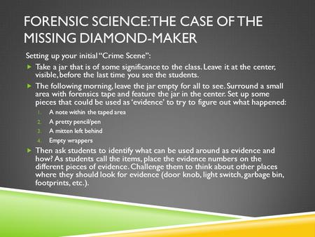 "FORENSIC SCIENCE: THE CASE OF THE MISSING DIAMOND-MAKER Setting up your initial ""Crime Scene"":  Take a jar that is of some significance to the class."