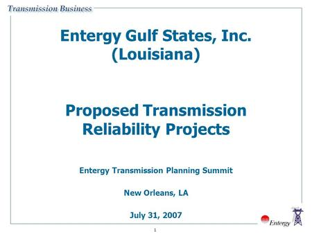 1 Entergy Gulf States, Inc. (Louisiana) Proposed Transmission Reliability Projects Entergy Transmission Planning Summit New Orleans, LA July 31, 2007.