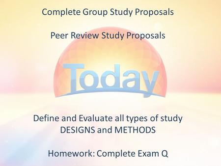 Complete Group Study Proposals Peer Review Study Proposals Define and Evaluate all types of study DESIGNS and METHODS Homework: Complete Exam Q.