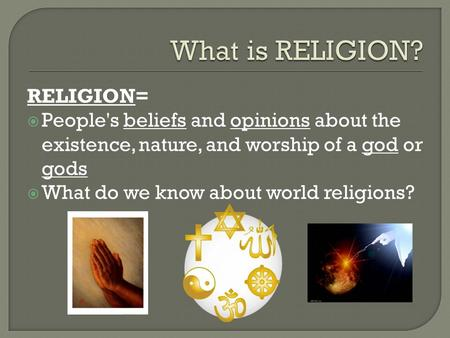 RELIGION=  People's beliefs and opinions about the existence, nature, and worship of a god or gods  What do we know about world religions?