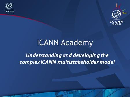 ICANN Academy Understanding and developing the complex ICANN multistakeholder model.
