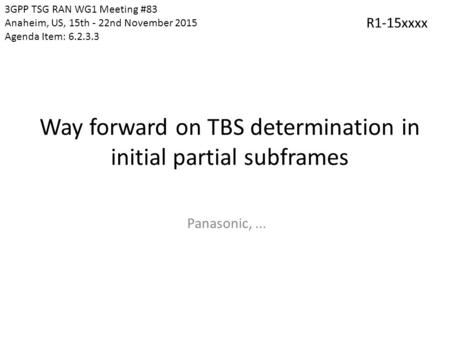 Way forward on TBS determination in initial partial subframes Panasonic,... 3GPP TSG RAN WG1 Meeting #83 Anaheim, US, 15th - 22nd November 2015 Agenda.