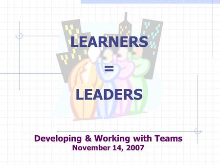 Developing & Working with Teams November 14, 2007 LEARNERS = LEADERS.