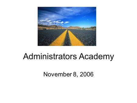 Administrators Academy November 8, 2006. Improved learning Each child Each teacher Each administrator Each parent No exceptions No excuses.