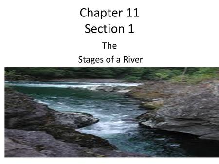Chapter 11 Section 1 The Stages of a River. Youthful Rivers Erodes its channel deeper rather than wider The river flows quickly Channels are narrow and.