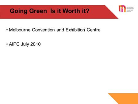 Going Green Is it Worth it? Melbourne Convention and Exhibition Centre AIPC July 2010.
