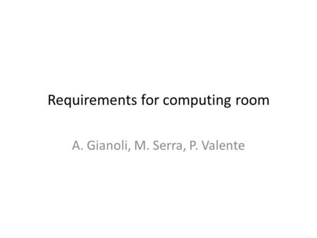 Requirements for computing room A. Gianoli, M. Serra, P. Valente.