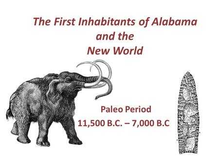 The First Inhabitants of Alabama and the New World Paleo Period 11,500 B.C. – 7,000 B.C..