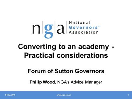 © NGA 2015 1 www.nga.org.uk Converting to an academy - Practical considerations Forum of Sutton Governors Philip Wood, NGA's Advice Manager.