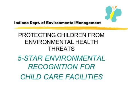 Indiana Dept. of Environmental Management PROTECTING CHILDREN FROM ENVIRONMENTAL HEALTH THREATS 5-STAR ENVIRONMENTAL RECOGNITION FOR CHILD CARE FACILITIES.
