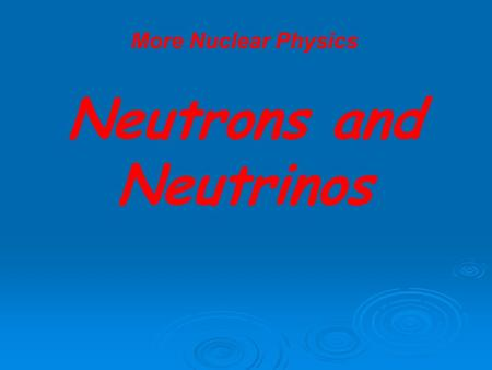 More Nuclear Physics Neutrons and Neutrinos. More Nuclear Physics Neutrons and Neutrinos Nucleon – particles that can be found in the nucleus of an atom.