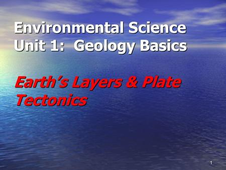 1 Environmental Science Unit 1: Geology Basics Earth's Layers & Plate Tectonics.