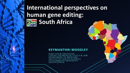International perspectives on human gene editing: South Africa KEYMANTHRI MOODLEY DIRECTOR & PROFESSOR CENTRE FOR MEDICAL ETHICS & LAW DEPARTMENT OF MEDICINE.