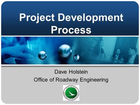 Project Development Process Dave Holstein Office of Roadway Engineering.