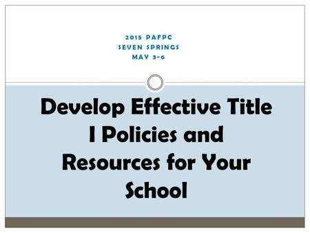 2015 PAFPC SEVEN SPRINGS MAY 3-6 Develop Effective Title I Policies and Resources for Your School.
