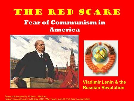 The Red Scare Fear of Communism in America Vladimir Lenin & the Russian Revolution Power point created by Robert L. Martinez Primary content Source: A.