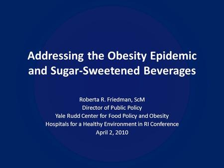 Addressing the Obesity Epidemic and Sugar-Sweetened Beverages Roberta R. Friedman, ScM Director of Public Policy Yale Rudd Center for Food Policy and Obesity.
