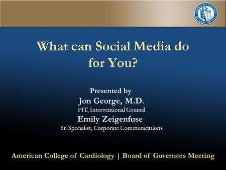 What can Social Media do for You? Presented by Jon George, M.D. FIT, Interventional Council Emily Zeigenfuse Sr. Specialist, Corporate Communications American.