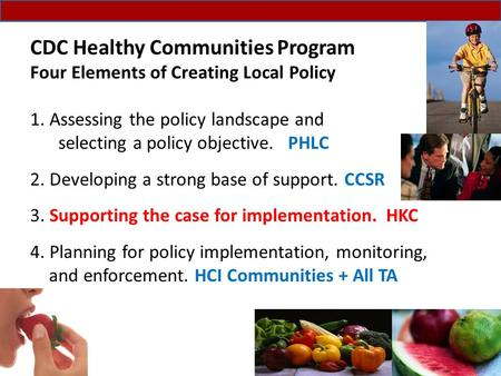 CDC Healthy Communities Program Four Elements of Creating Local Policy 1. Assessing the policy landscape and selecting a policy objective. PHLC 2. Developing.