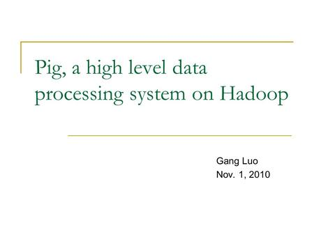 Pig, a high level data processing system on Hadoop Gang Luo Nov. 1, 2010.