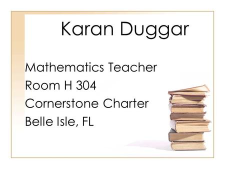 Karan Duggar Mathematics Teacher Room H 304 Cornerstone Charter Belle Isle, FL.
