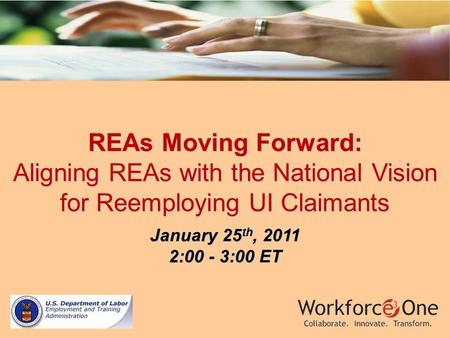 REAs Moving Forward: Aligning REAs with the National Vision for Reemploying UI Claimants January 25 th, 2011 2:00 - 3:00 ET.