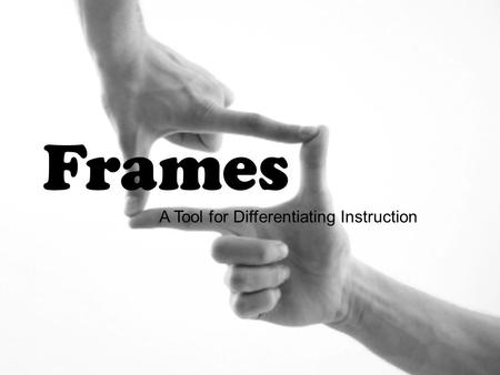 Frames A Tool for Differentiating Instruction.  Language Arts  Mathematics  Social Studies  Science  Fine Arts.