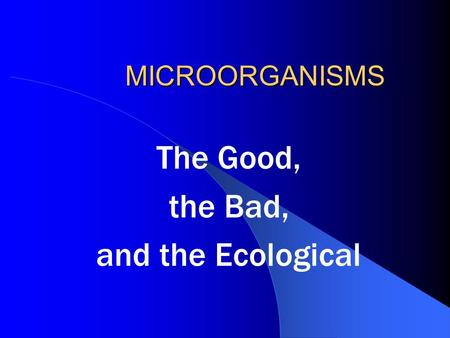 MICROORGANISMS The Good, the Bad, and the Ecological.