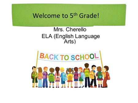 Welcome to 5 th Grade! Mrs. Cherello ELA (English Language Arts)