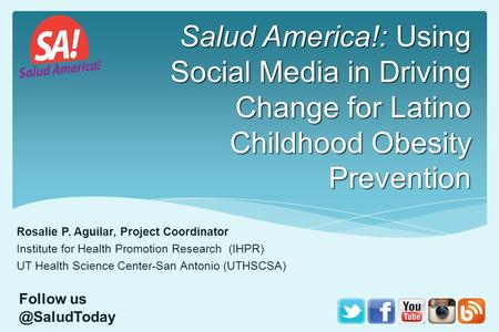 Salud America!: Using Social Media in Driving Change for Latino Childhood Obesity Prevention Rosalie P. Aguilar, Project Coordinator Institute for Health.