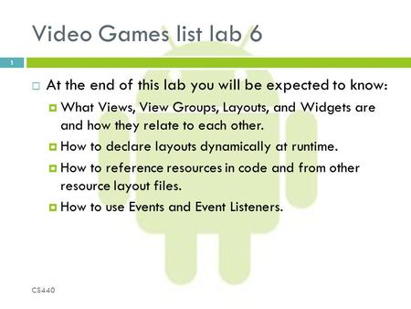 Video Games list lab 6  At the end of this lab you will be expected to know:  What Views, View Groups, Layouts, and Widgets are and how they relate to.