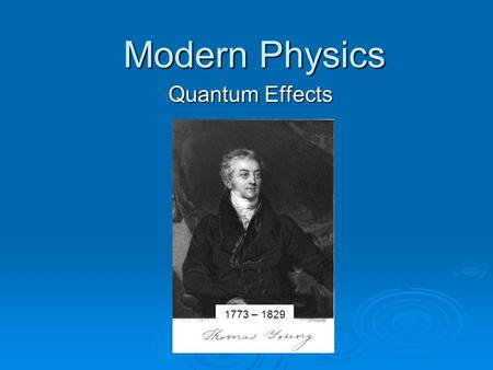 Modern Physics Quantum Effects 1773 – 1829 Objectives  Explain the photoelectric effect and recognize that quantum theory can explain it, but wave theory.