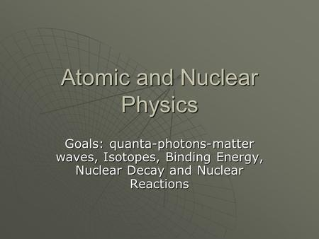 Atomic and Nuclear Physics Goals: quanta-photons-matter waves, Isotopes, Binding Energy, Nuclear Decay and Nuclear Reactions.